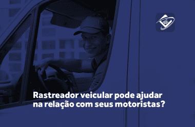 Como o rastreador veicular pode ajudar na relação com seus motoristas?